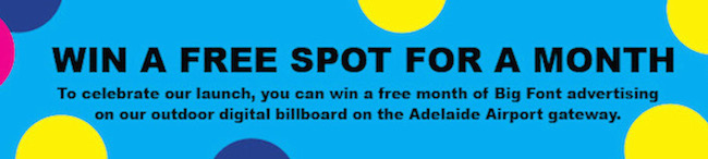 Image of 'win a free spot for a month' on Big Font outdoor digital billboard Adelaide Airport gateway, June to September 2014